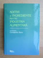 Anticariat: Constantin Banu - Aditivi si ingrediente pentru industria alimentara