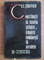 Anticariat: Constantin C. Giurescu - Contributii la istoria stiintei si tehnicii romanesti in secolele 15-inceputul secolului 19