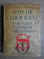 Constantin Ciopraga - Mihail Sadoveanu. Fascinatia tiparelor originare