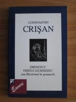 Anticariat: Constantin Crisan - Eminescu versus Dumnezeu sau Blestemul in genunchi