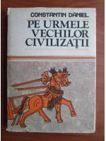 Anticariat: Constantin Daniel - Pe urmele vechilor civilizatii