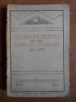 Constantin Kiritescu - Istoria razboiului pentru intregirea Romaniei 1916-1919 (1924, volumul 1)