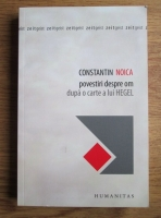 Constantin Noica - Povestiri despre om dupa o carte a lui Hegel