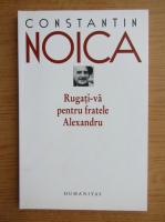 Anticariat: Constantin Noica - Rugati-va pentru fratele Alexandru