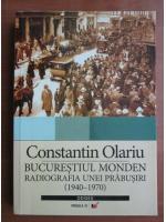 Anticariat: Constantin Olariu - Bucurestiul monden. Radiografia unei prabusiri (1940-1970)