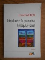 Cornel Ailincai - Introducere in gramatica limbajului vizual