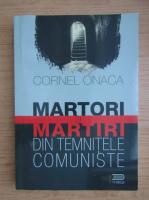 Anticariat: Cornel Onaca - Martori si martiri din temnitele comuniste