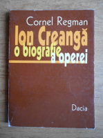 Cornel Regman - Ion Creanga, o biografie a operei