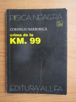 Corneliu Barborica - Crima de la km. 99
