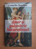 Anticariat: Corneliu Senchea - Amor si galanterie bucuresteana