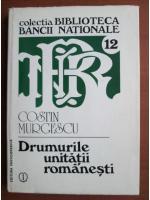 Anticariat: Costin Murgescu - Drumurile unitatii romanesti