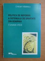 Cristian Vladescu - Politica de reforma a sistemului de sanatate din Romania. O analiza critica