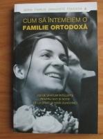 Cum sa intemeiem o familie ortodoxa. 250 de sfaturi intelepte pentru sot si sotie de la sfinti si mari duhovnici