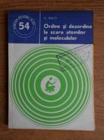 Anticariat: D. Bally - Ordine si dezordine la scara atomilor si moleculelor