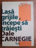 Dale Carnegie - Lasa grijile, incepe sa traiesti