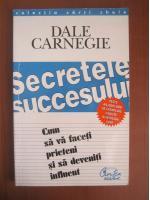 Dale Carnegie - Secretele succesului. Cum sa va faceti prieteni si sa deveniti influent