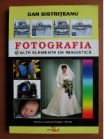 Dan Bistriteanu - Fotografia si alte elemente de imagistica