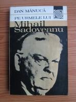 Anticariat: Dan Manuca - Pe urmele lui Mihail Sadoveanu
