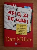 Dan Miller - Adio, zi de luni! Metode inovative pentru redescoperirea entuziasmului de a merge la serviciu
