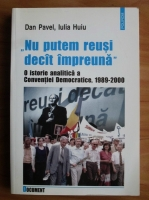 Anticariat: Dan Pavel - Nu putem reusi decat impreuna. O istorie analitica a Conventiei Democratice, 1989-2000