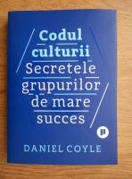 Daniel Coyle - Codul culturii. Secretele grupurilor de mare succes