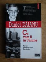 Daniel Daianu - Ce vom fi in Uniune. Pariul modernizarii Romaniei