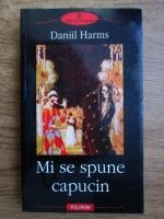 Anticariat: Daniil Harms - Mi se spune capucin. Proza, scenete, fragmente