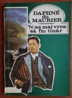 Daphne du Maurier - N-as mai vrea sa fiu tanar