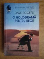 Dave Eggers - O holograma pentru rege