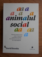 David Brooks - Animalul social. Resursele scunse care ne arata ce inseamna cu adevarat sa iubesti, sa ai caracter si sa te bucuri de o viata implinita