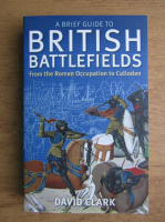 David Clark - A brief guide to British battlefields from the Roman occupation to Culloden