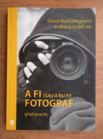 David Hurn, Bill Jay - A fi (sau a nu fi) fotograf. Ghid practic