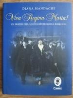 Diana Mandache - Viva regina Maria! un destin fabulos in reintregirea Romaniei