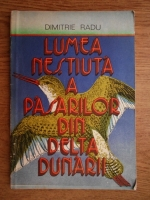 Dimitrie Radu - Lumea nestiuta a pasarilor din Delta Dunarii
