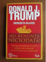 Anticariat: Donald J. Trump - Nu renunta niciodata!