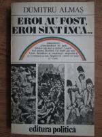 Anticariat: Dumitru Almas - Eroi au fost, eroi sunt inca...