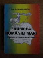 Dumitru Balaet - Faurirea Romaniei Mari. In imagini si comentarii istorice (cu autograful si dedicatia autorului)