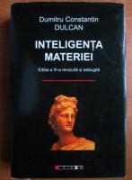 Dumitru Constantin Dulcan - Inteligenta materiei. Editia a III-a revizuita si adaugita