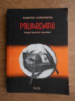 Anticariat: Dumitru Constantin - Miliardarii, magii banilor murdari