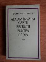 Anticariat: Dumitru Corbea - Asa am invatat carte, Recrutii, Puntea, Badia