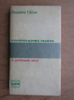 Dumitru Ghise - Existentialismul francez si problemele eticii