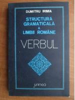 Dumitru Irimia - Structura gramaticala a limbii romane. Verbul