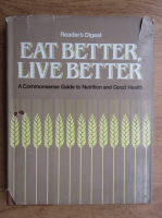 Anticariat: Eat better, live better. A commonsense guide to nutrition and good health