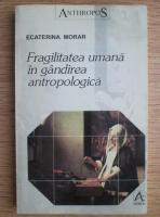 Anticariat: Ecaterina Morar - Fragilitatea umana in gandirea antropologica
