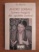Ed Menta - Andrei Serban. Lumea magica din spatele cortinei