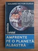 Eduard Victor Gugui - Amprente pe o planeta albastra