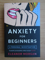Anticariat: Eleanor Morgan - Anxiety for beginners. A personal investigation