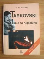Elena Dulgheru - Tarkovski. Filmul ca rugaciune