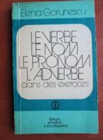 Elena Gorunescu - Le verbe le nom le pronom l`adverbe dans des exercices