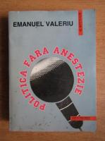 Emanuel Valeriu - Politica fara anestezie